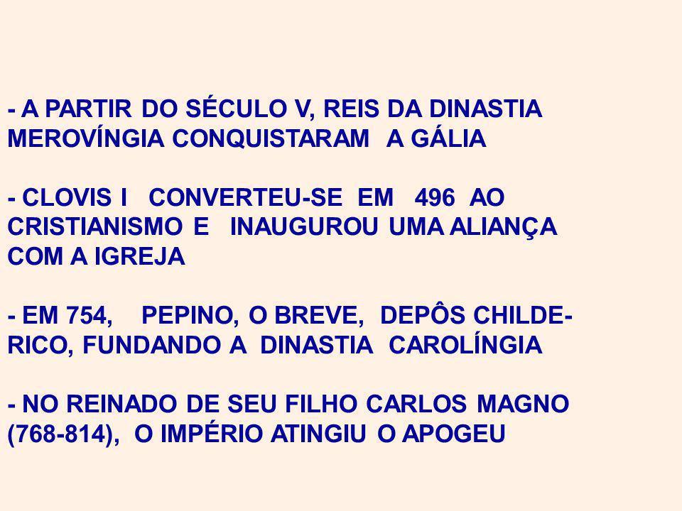 - A PARTIR DO SÉCULO V, REIS DA DINASTIA MEROVÍNGIA CONQUISTARAM A GÁLIA - CLOVIS I CONVERTEU-SE EM 496 AO CRISTIANISMO E INAUGUROU UMA ALIANÇA COM A IGREJA - EM 754, PEPINO, O BREVE, DEPÔS CHILDE- RICO, FUNDANDO A DINASTIA CAROLÍNGIA - NO REINADO DE SEU FILHO CARLOS MAGNO (768-814), O IMPÉRIO ATINGIU O APOGEU