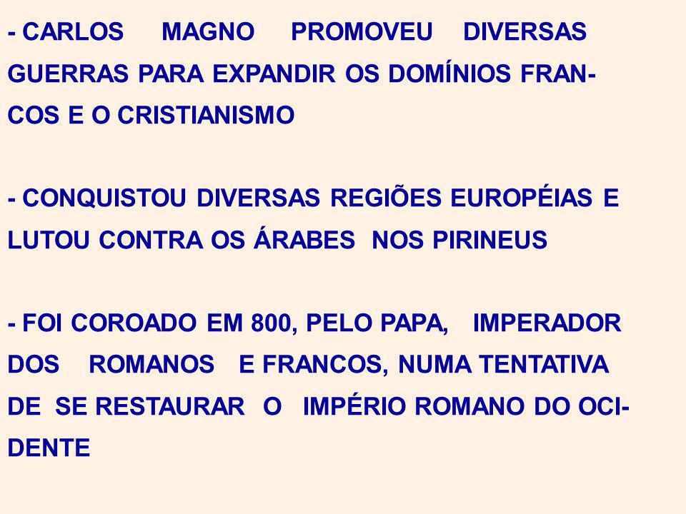 - CARLOS MAGNO PROMOVEU DIVERSAS GUERRAS PARA EXPANDIR OS DOMÍNIOS FRAN- COS E O CRISTIANISMO - CONQUISTOU DIVERSAS REGIÕES EUROPÉIAS E LUTOU CONTRA OS ÁRABES NOS PIRINEUS - FOI COROADO EM 800, PELO PAPA, IMPERADOR DOS ROMANOS E FRANCOS, NUMA TENTATIVA DE SE RESTAURAR O IMPÉRIO ROMANO DO OCI- DENTE
