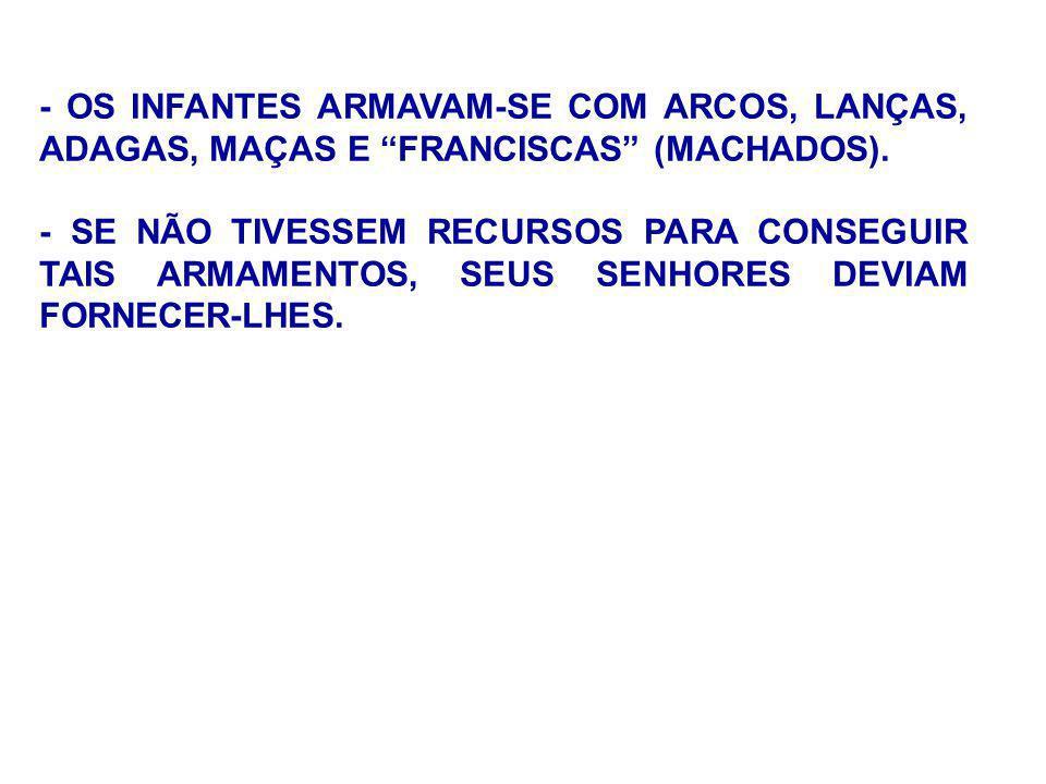 - OS INFANTES ARMAVAM-SE COM ARCOS, LANÇAS, ADAGAS, MAÇAS E FRANCISCAS (MACHADOS).
