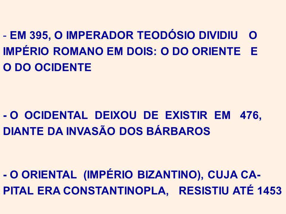 - EM 395, O IMPERADOR TEODÓSIO DIVIDIU O IMPÉRIO ROMANO EM DOIS: O DO ORIENTE E O DO OCIDENTE - O OCIDENTAL DEIXOU DE EXISTIR EM 476, DIANTE DA INVASÃO DOS BÁRBAROS - O ORIENTAL (IMPÉRIO BIZANTINO), CUJA CA- PITAL ERA CONSTANTINOPLA, RESISTIU ATÉ 1453