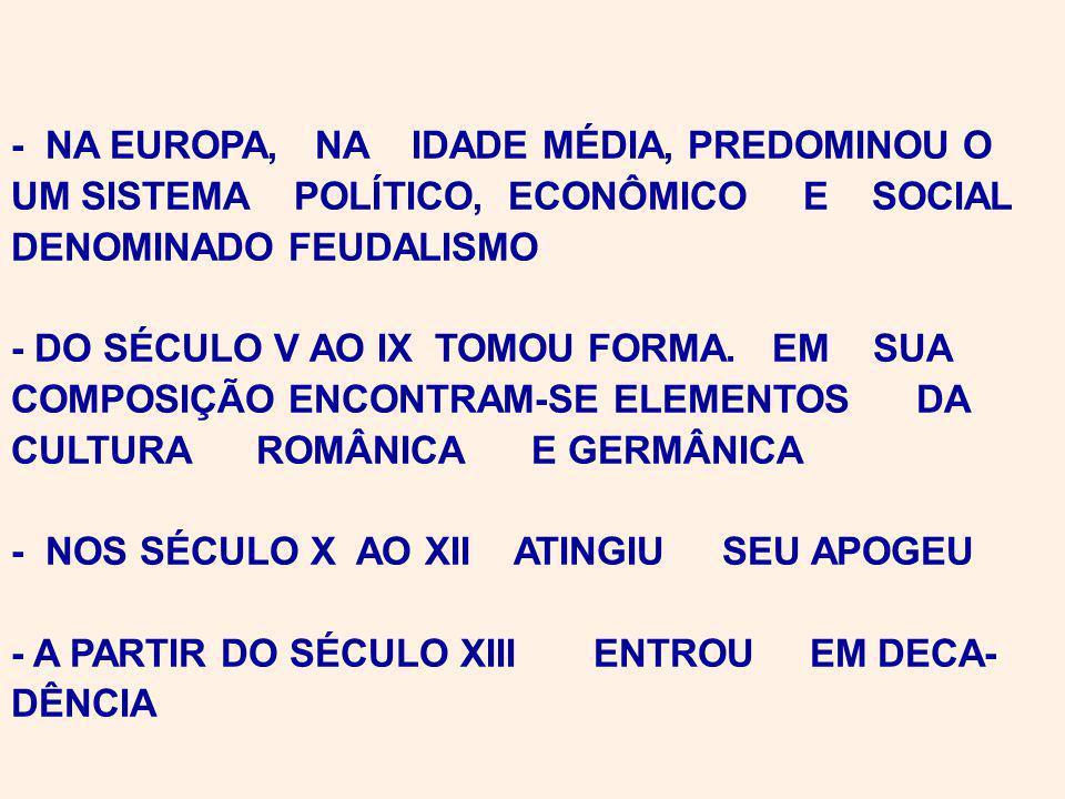 - NA EUROPA, NA IDADE MÉDIA, PREDOMINOU O UM SISTEMA POLÍTICO, ECONÔMICO E SOCIAL DENOMINADO FEUDALISMO - DO SÉCULO V AO IX TOMOU FORMA.