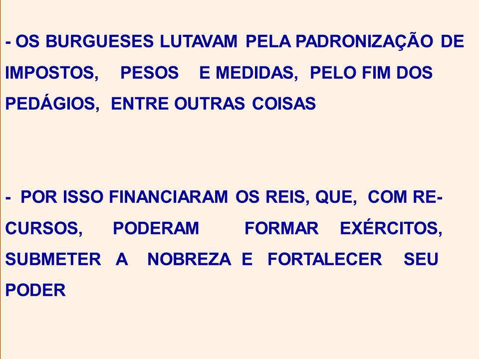 - OS BURGUESES LUTAVAM PELA PADRONIZAÇÃO DE IMPOSTOS, PESOS E MEDIDAS, PELO FIM DOS PEDÁGIOS, ENTRE OUTRAS COISAS - POR ISSO FINANCIARAM OS REIS, QUE, COM RE- CURSOS, PODERAM FORMAR EXÉRCITOS, SUBMETER A NOBREZA E FORTALECER SEU PODER