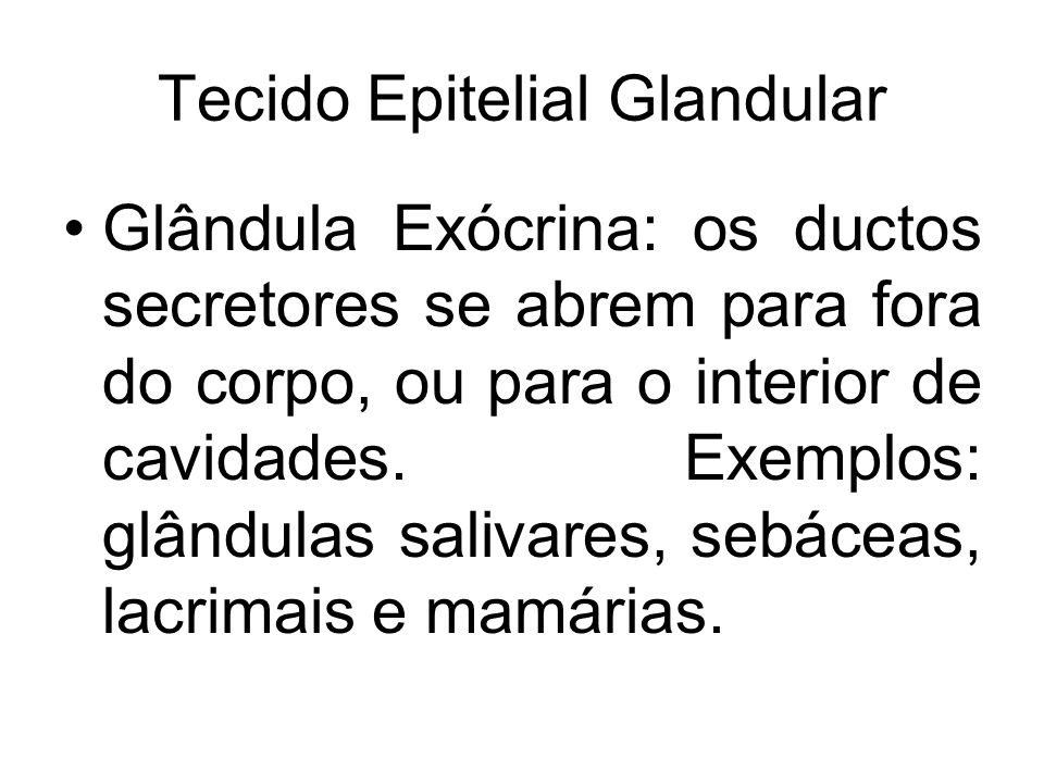 Tecido Epitelial Glandular Glândula Exócrina: os ductos secretores se abrem para fora do corpo, ou para o interior de cavidades. Exemplos: glândulas s