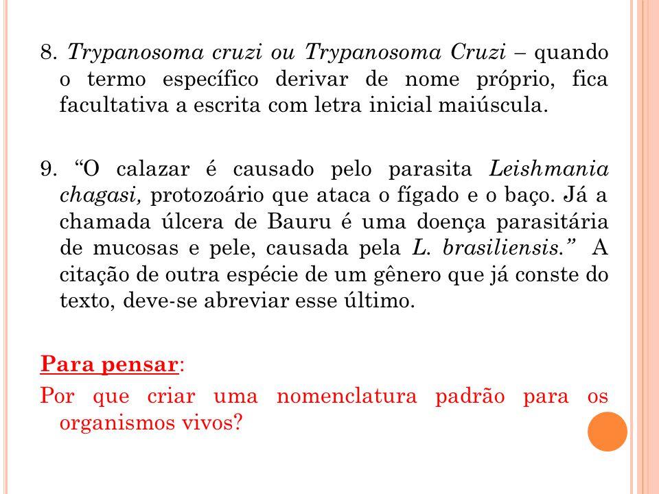 8. Trypanosoma cruzi ou Trypanosoma Cruzi – quando o termo específico derivar de nome próprio, fica facultativa a escrita com letra inicial maiúscula.