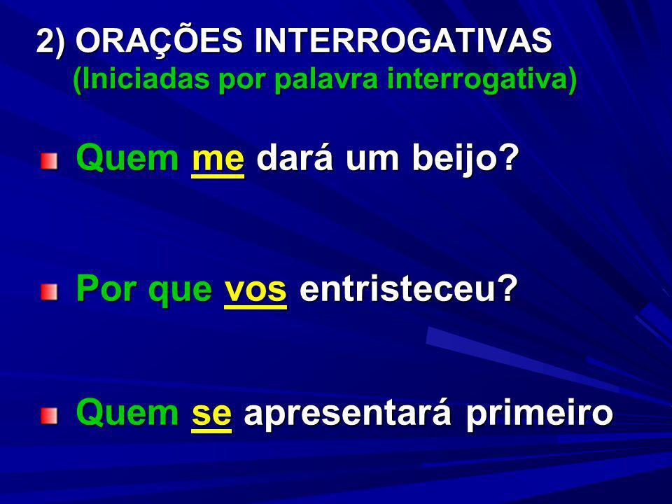 2) ORAÇÕES INTERROGATIVAS (Iniciadas por palavra interrogativa) Quem me dará um beijo? Quem me dará um beijo? Por que vos entristeceu? Por que vos ent