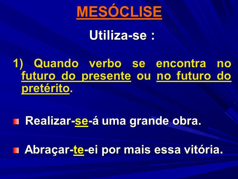 Utiliza-se : 1) Quando verbo se encontra no futuro do presente ou no futuro do pretérito. Realizar-se-á uma grande obra. Realizar-se-á uma grande obra