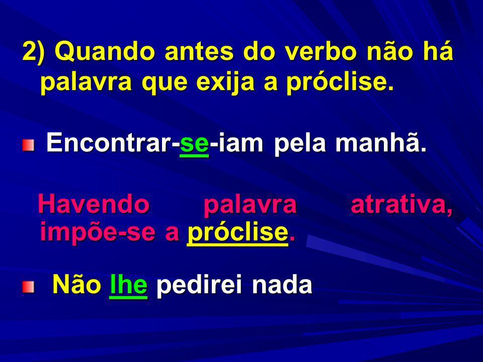 2) Quando antes do verbo não há palavra que exija a próclise. Encontrar-se-iam pela manhã. Encontrar-se-iam pela manhã. Havendo palavra atrativa, impõ