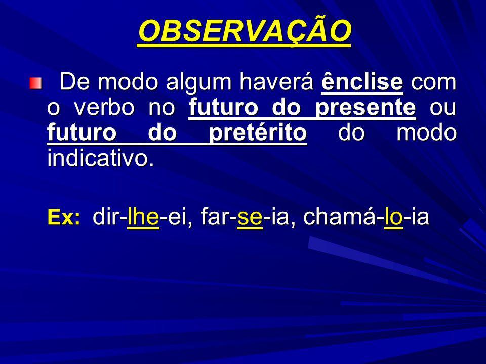 OBSERVAÇÃO De modo algum haverá ênclise com o verbo no futuro do presente ou futuro do pretérito do modo indicativo. De modo algum haverá ênclise com