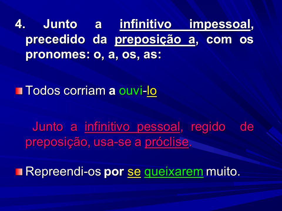 4. Junto a infinitivo impessoal, precedido da preposição a, com os pronomes: o, a, os, as: Todos corriam a ouvi-lo Junto a infinitivo pessoal, regido