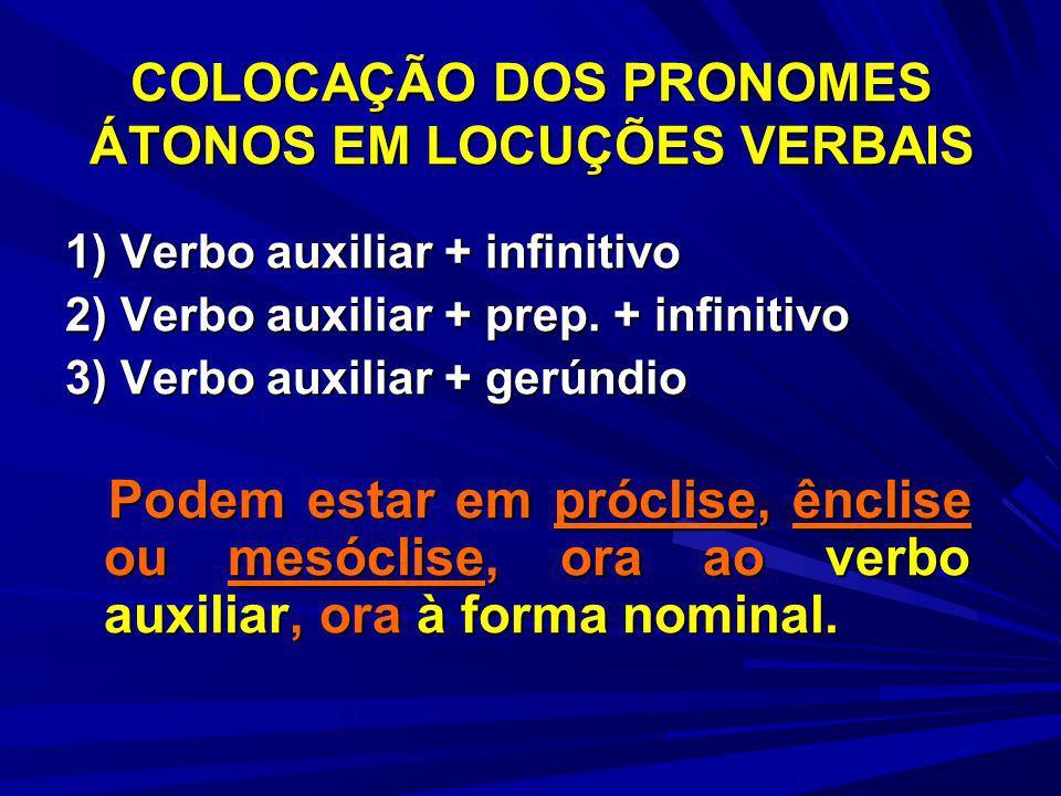 COLOCAÇÃO DOS PRONOMES ÁTONOS EM LOCUÇÕES VERBAIS 1) Verbo auxiliar + infinitivo 2) Verbo auxiliar + prep. + infinitivo 3) Verbo auxiliar + gerúndio P