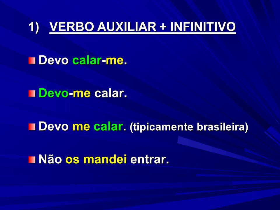 1) VERBO AUXILIAR + INFINITIVO Devo calar-me. Devo-me calar. Devo me calar. (tipicamente brasileira) Não os mandei entrar.