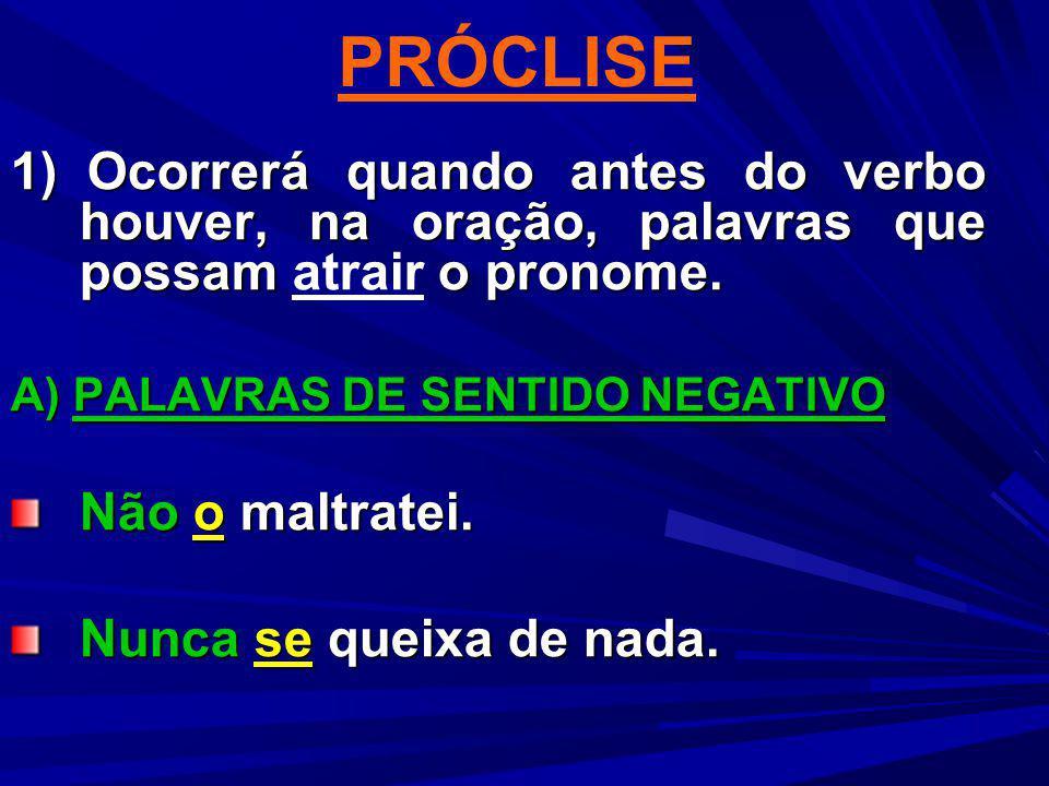 PRÓCLISE 1) Ocorrerá quando antes do verbo houver, na oração, palavras que possam o pronome. 1) Ocorrerá quando antes do verbo houver, na oração, pala