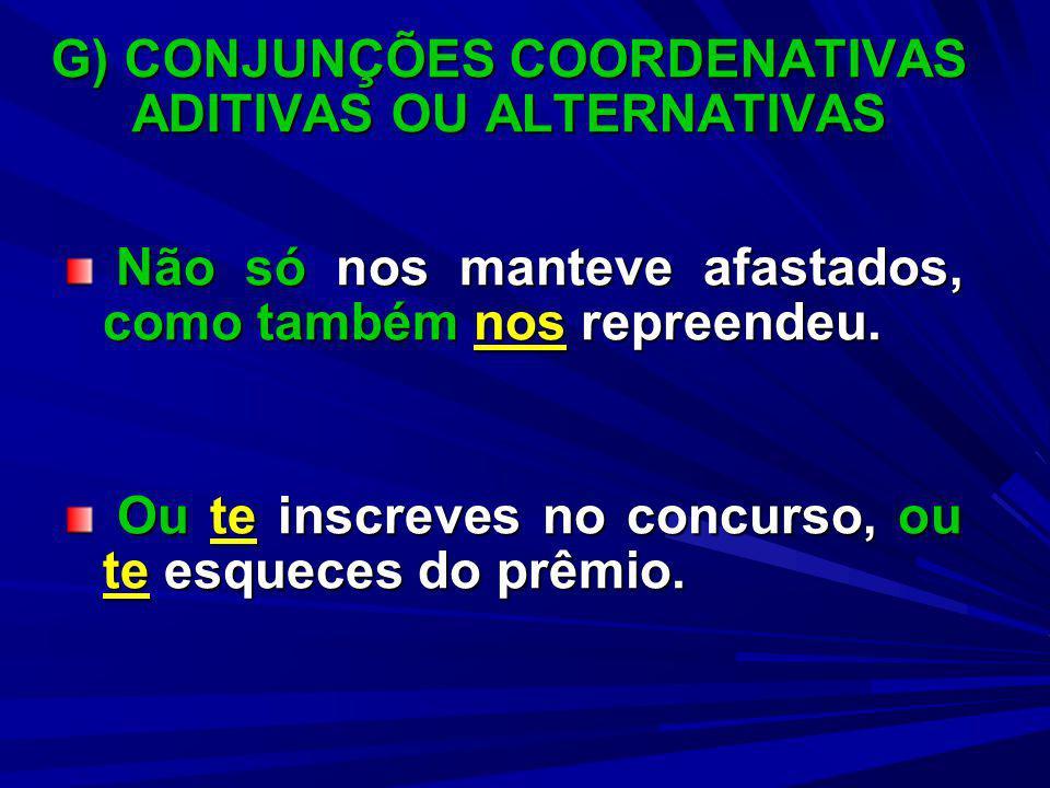 G) CONJUNÇÕES COORDENATIVAS ADITIVAS OU ALTERNATIVAS Não só nos manteve afastados, como também nos repreendeu. Não só nos manteve afastados, como tamb