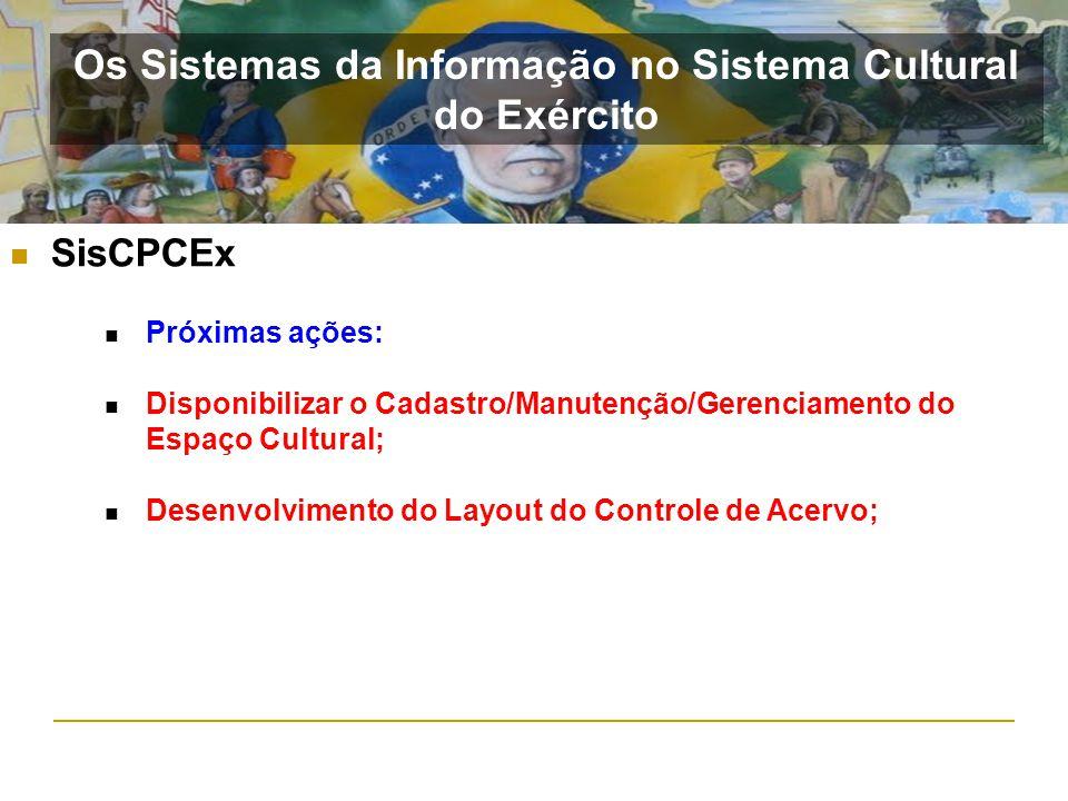 SisCPCEx Os Sistemas da Informação no Sistema Cultural do Exército Próximas ações: Disponibilizar o Cadastro/Manutenção/Gerenciamento do Espaço Cultur
