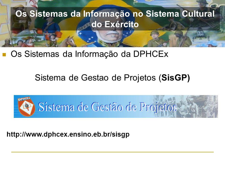 Os Sistemas da Informação da DPHCEx Sistema de Gestao de Projetos (SisGP) http://www.dphcex.ensino.eb.br/sisgp Os Sistemas da Informação no Sistema Cu