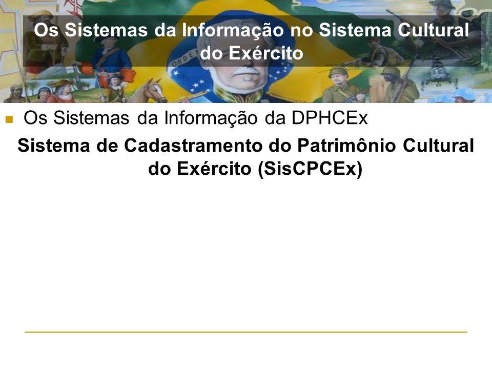 Os Sistemas da Informação da DPHCEx Sistema de Cadastramento do Patrimônio Cultural do Exército (SisCPCEx) Os Sistemas da Informação no Sistema Cultur