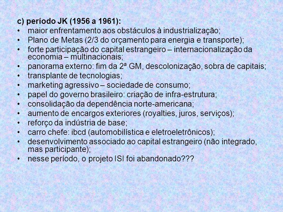 c) período JK (1956 a 1961): maior enfrentamento aos obstáculos à industrialização; Plano de Metas (2/3 do orçamento para energia e transporte); forte