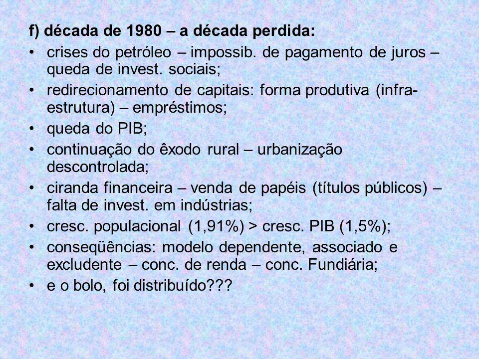 f) década de 1980 – a década perdida: crises do petróleo – impossib. de pagamento de juros – queda de invest. sociais; redirecionamento de capitais: f