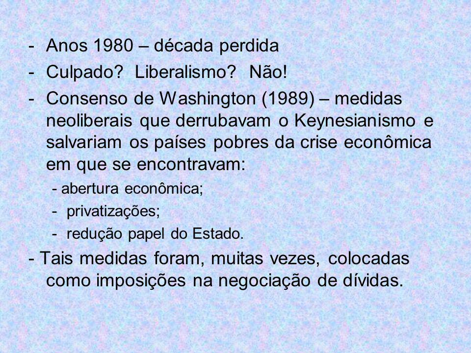 -Anos 1980 – década perdida -Culpado? Liberalismo? Não! -Consenso de Washington (1989) – medidas neoliberais que derrubavam o Keynesianismo e salvaria