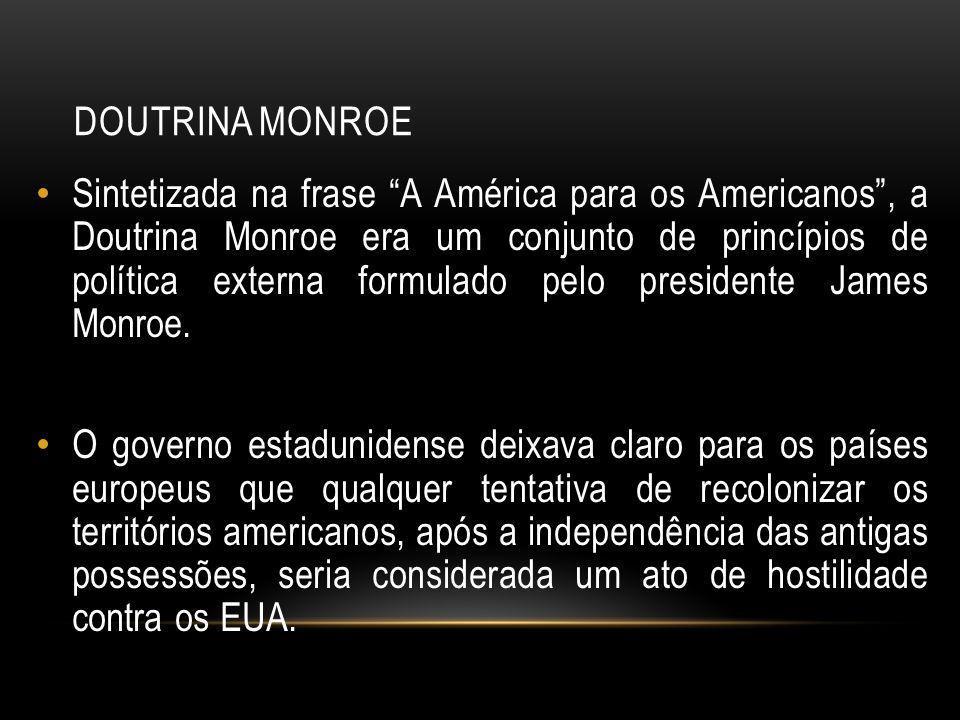 DOUTRINA MONROE Sintetizada na frase A América para os Americanos, a Doutrina Monroe era um conjunto de princípios de política externa formulado pelo