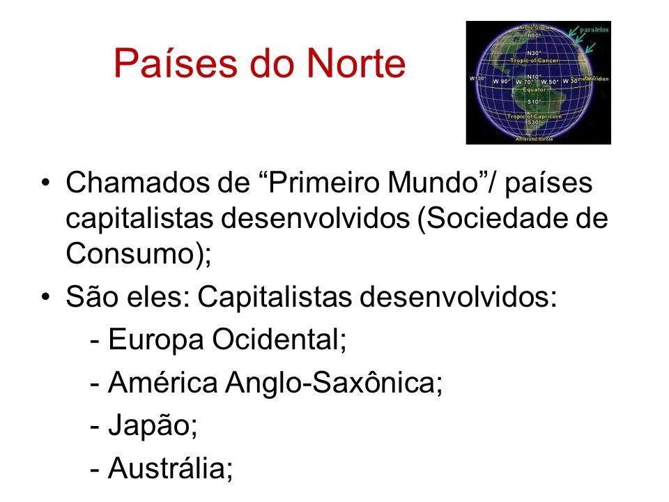 Países do Norte Chamados de Primeiro Mundo/ países capitalistas desenvolvidos (Sociedade de Consumo); São eles: Capitalistas desenvolvidos: - Europa O