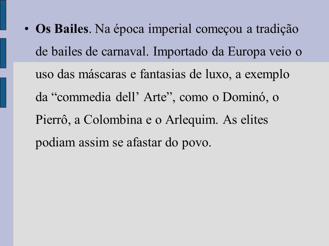 Os Bailes. Na época imperial começou a tradição de bailes de carnaval. Importado da Europa veio o uso das máscaras e fantasias de luxo, a exemplo da c