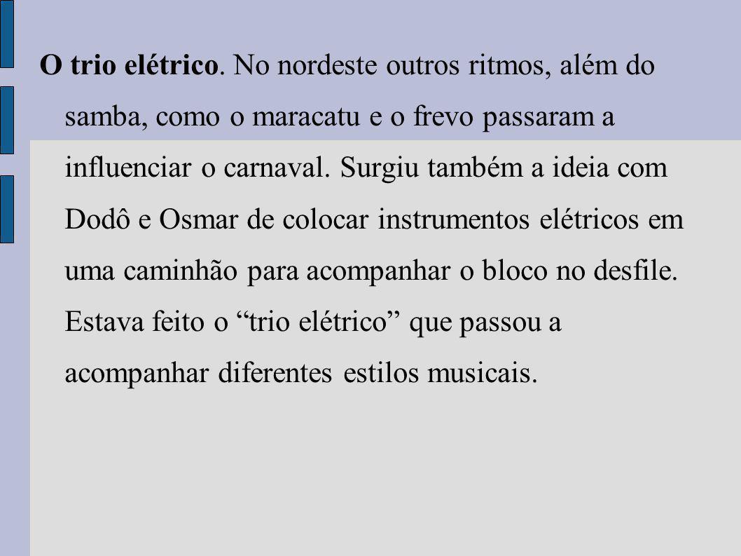 O trio elétrico. No nordeste outros ritmos, além do samba, como o maracatu e o frevo passaram a influenciar o carnaval. Surgiu também a ideia com Dodô