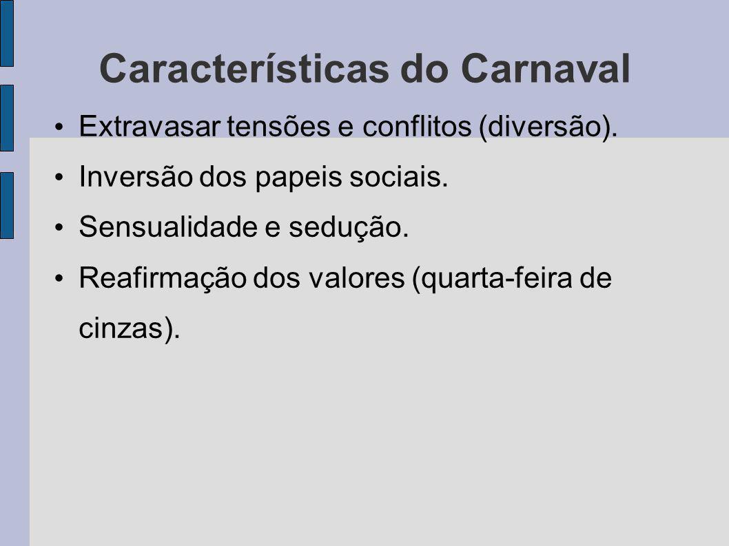 Características do Carnaval Extravasar tensões e conflitos (diversão). Inversão dos papeis sociais. Sensualidade e sedução. Reafirmação dos valores (q