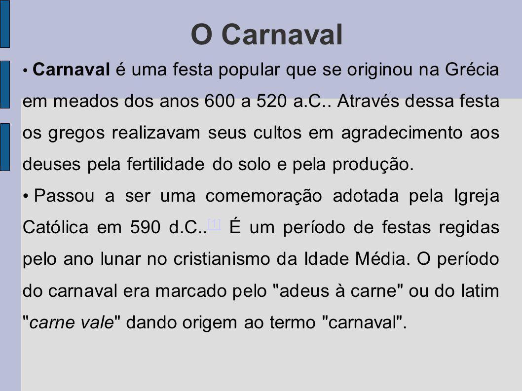 O Carnaval Carnaval é uma festa popular que se originou na Grécia em meados dos anos 600 a 520 a.C.. Através dessa festa os gregos realizavam seus cul