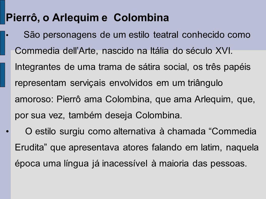 Pierrô, o Arlequim e Colombina São personagens de um estilo teatral conhecido como Commedia dellArte, nascido na Itália do século XVI. Integrantes de
