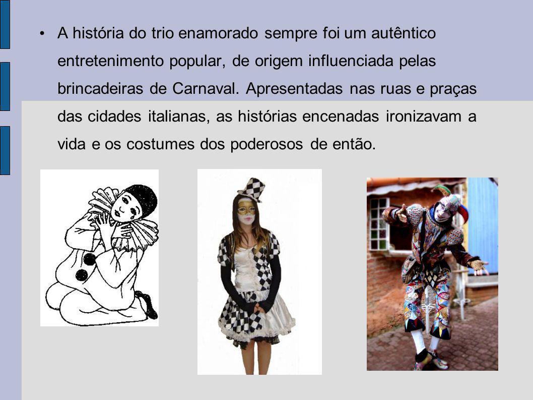 A história do trio enamorado sempre foi um autêntico entretenimento popular, de origem influenciada pelas brincadeiras de Carnaval. Apresentadas nas r