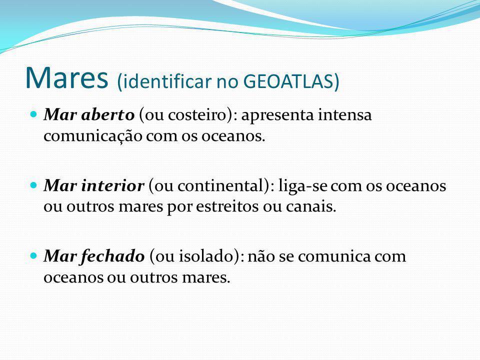 Mares (identificar no GEOATLAS) Mar aberto (ou costeiro): apresenta intensa comunicação com os oceanos. Mar interior (ou continental): liga-se com os