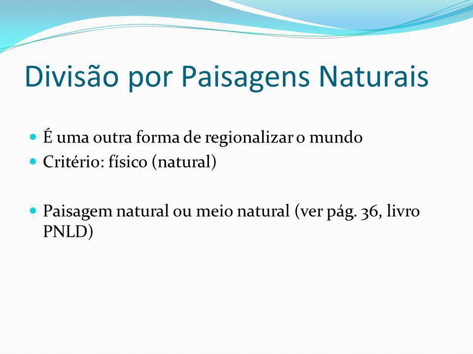 Divisão por Paisagens Naturais É uma outra forma de regionalizar o mundo Critério: físico (natural) Paisagem natural ou meio natural (ver pág. 36, liv