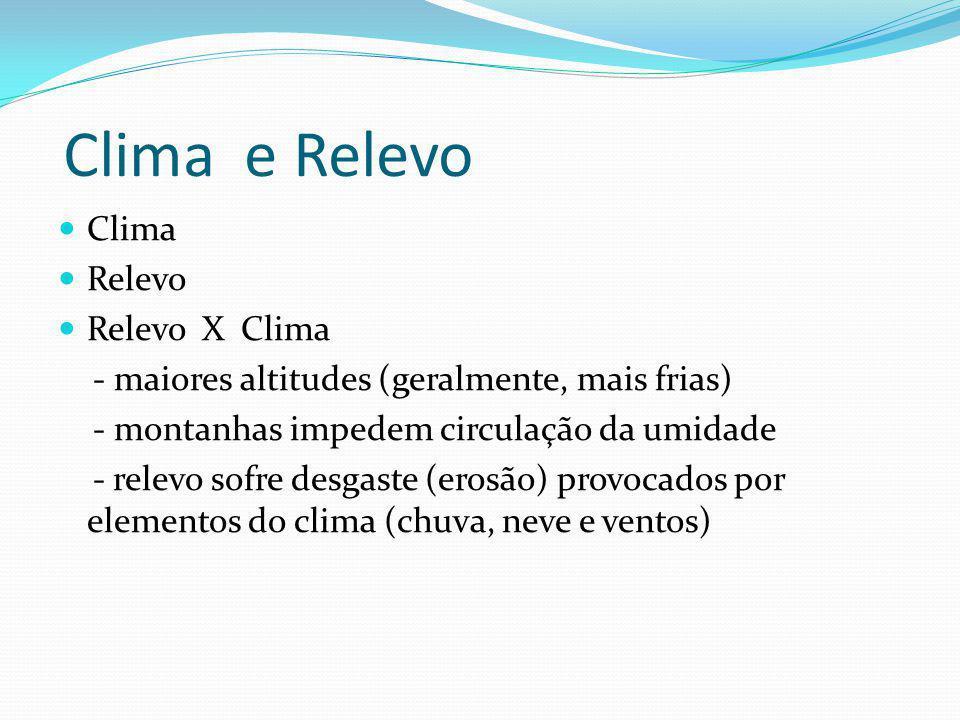 Clima e Relevo Clima Relevo Relevo X Clima - maiores altitudes (geralmente, mais frias) - montanhas impedem circulação da umidade - relevo sofre desga