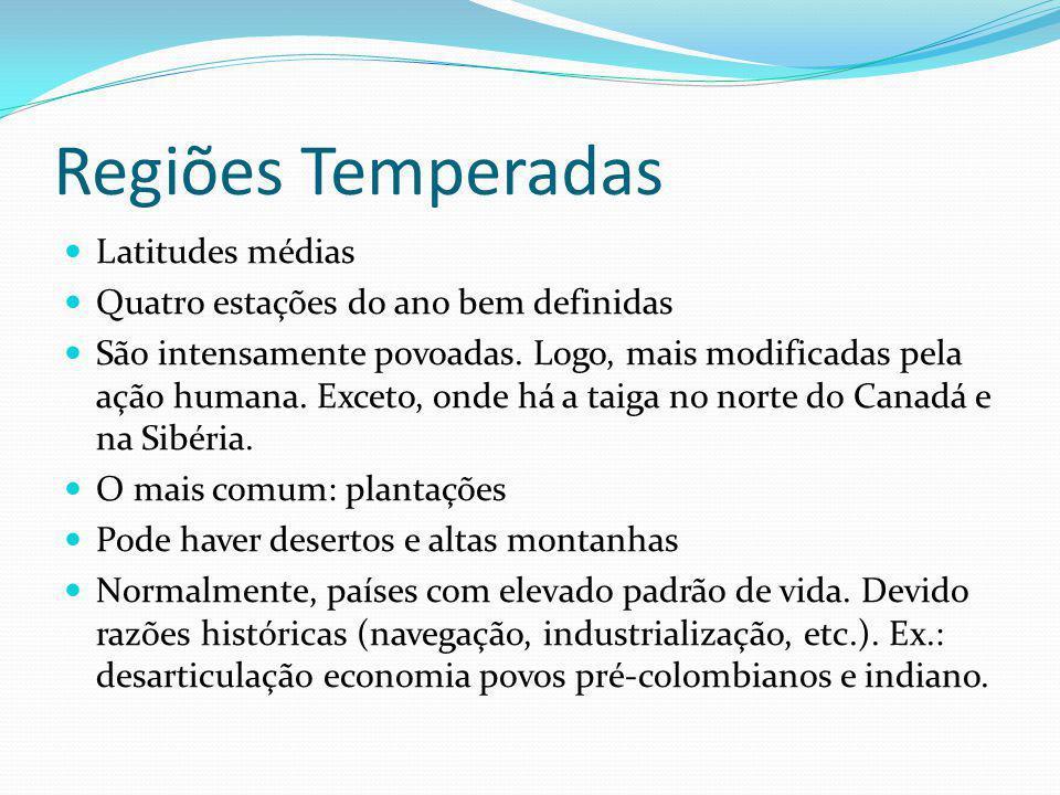 Regiões Temperadas Latitudes médias Quatro estações do ano bem definidas São intensamente povoadas. Logo, mais modificadas pela ação humana. Exceto, o