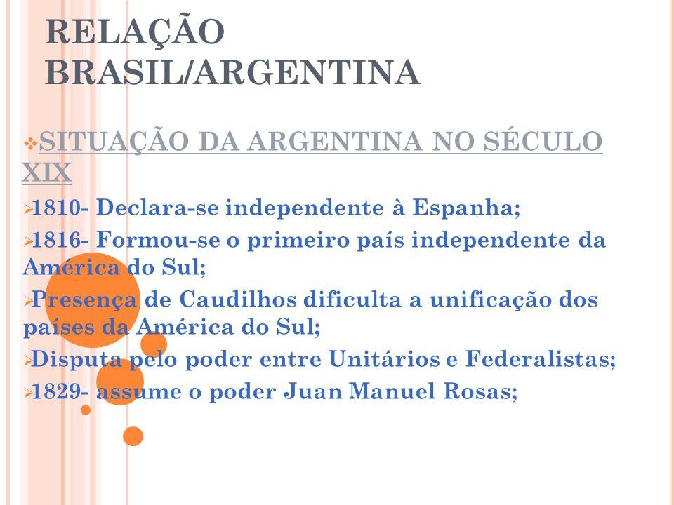 RELAÇÃO BRASIL/ARGENTINA SITUAÇÃO DA ARGENTINA NO SÉCULO XIX 1810- Declara-se independente à Espanha; 1816- Formou-se o primeiro país independente da América do Sul; Presença de Caudilhos dificulta a unificação dos países da América do Sul; Disputa pelo poder entre Unitários e Federalistas; 1829- assume o poder Juan Manuel Rosas;