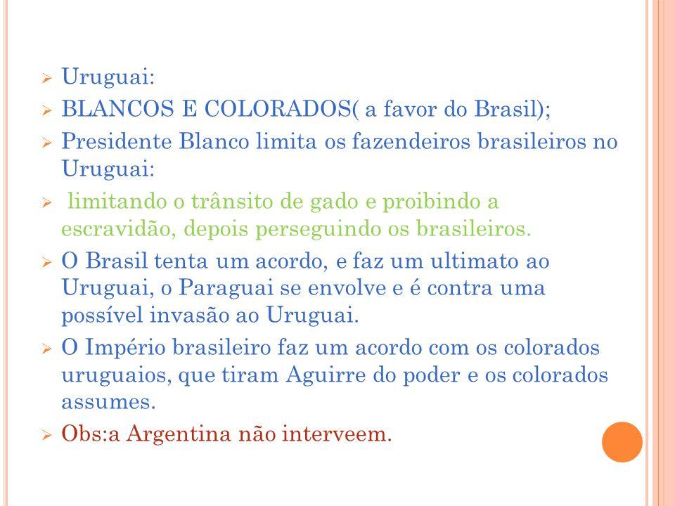 Uruguai: BLANCOS E COLORADOS( a favor do Brasil); Presidente Blanco limita os fazendeiros brasileiros no Uruguai: limitando o trânsito de gado e proibindo a escravidão, depois perseguindo os brasileiros.
