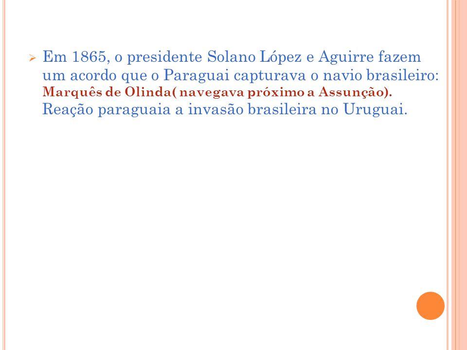 Em 1865, o presidente Solano López e Aguirre fazem um acordo que o Paraguai capturava o navio brasileiro: Marquês de Olinda( navegava próximo a Assunção).