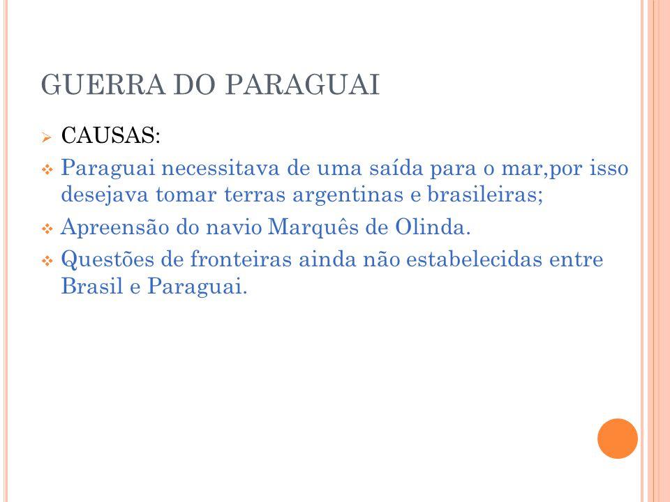 GUERRA DO PARAGUAI CAUSAS: Paraguai necessitava de uma saída para o mar,por isso desejava tomar terras argentinas e brasileiras; Apreensão do navio Marquês de Olinda.