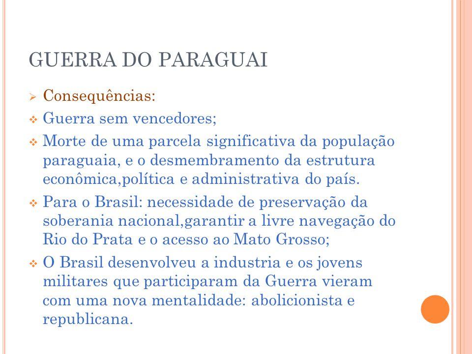 GUERRA DO PARAGUAI Consequências: Guerra sem vencedores; Morte de uma parcela significativa da população paraguaia, e o desmembramento da estrutura econômica,política e administrativa do país.
