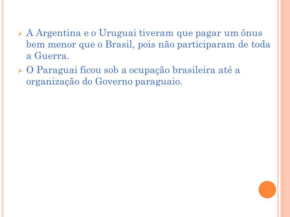 A Argentina e o Uruguai tiveram que pagar um ônus bem menor que o Brasil, pois não participaram de toda a Guerra.