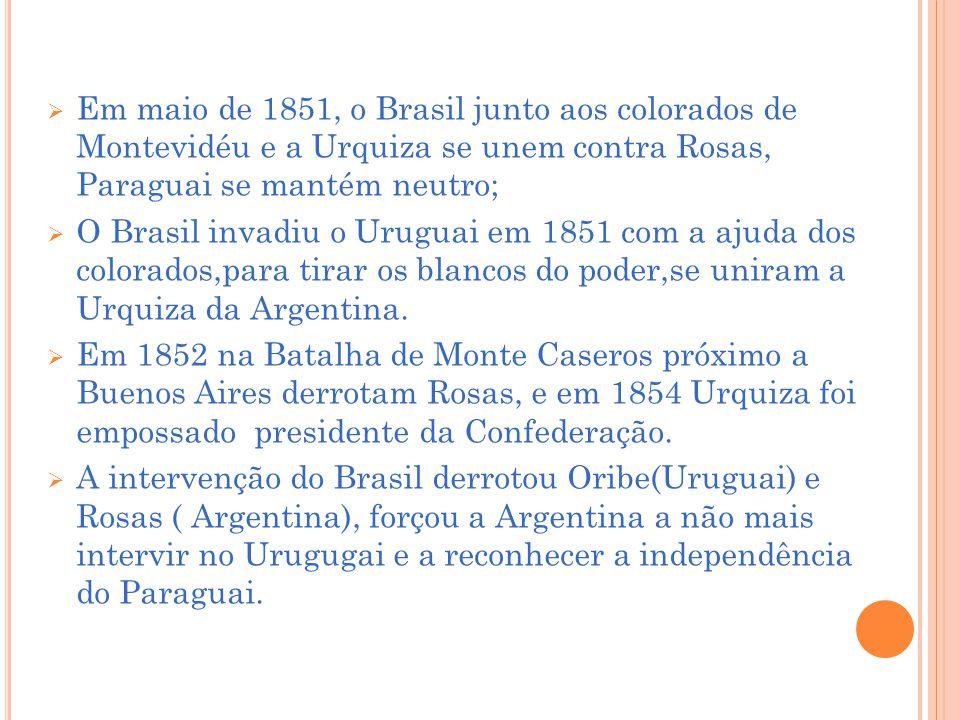 Em maio de 1851, o Brasil junto aos colorados de Montevidéu e a Urquiza se unem contra Rosas, Paraguai se mantém neutro; O Brasil invadiu o Uruguai em 1851 com a ajuda dos colorados,para tirar os blancos do poder,se uniram a Urquiza da Argentina.