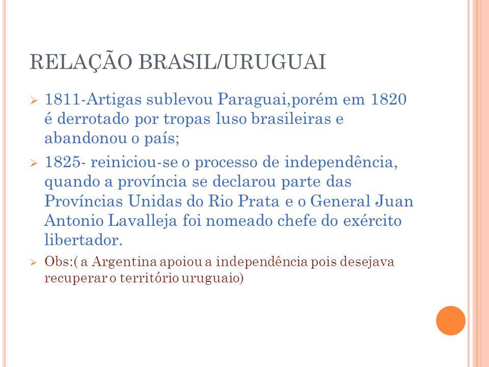 RELAÇÃO BRASIL/URUGUAI 1811-Artigas sublevou Paraguai,porém em 1820 é derrotado por tropas luso brasileiras e abandonou o país; 1825- reiniciou-se o processo de independência, quando a província se declarou parte das Províncias Unidas do Rio Prata e o General Juan Antonio Lavalleja foi nomeado chefe do exército libertador.