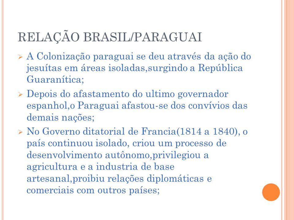 RELAÇÃO BRASIL/PARAGUAI A Colonização paraguai se deu através da ação do jesuítas em áreas isoladas,surgindo a República Guaranítica; Depois do afastamento do ultimo governador espanhol,o Paraguai afastou-se dos convívios das demais nações; No Governo ditatorial de Francia(1814 a 1840), o país continuou isolado, criou um processo de desenvolvimento autônomo,privilegiou a agricultura e a industria de base artesanal,proibiu relações diplomáticas e comerciais com outros países;