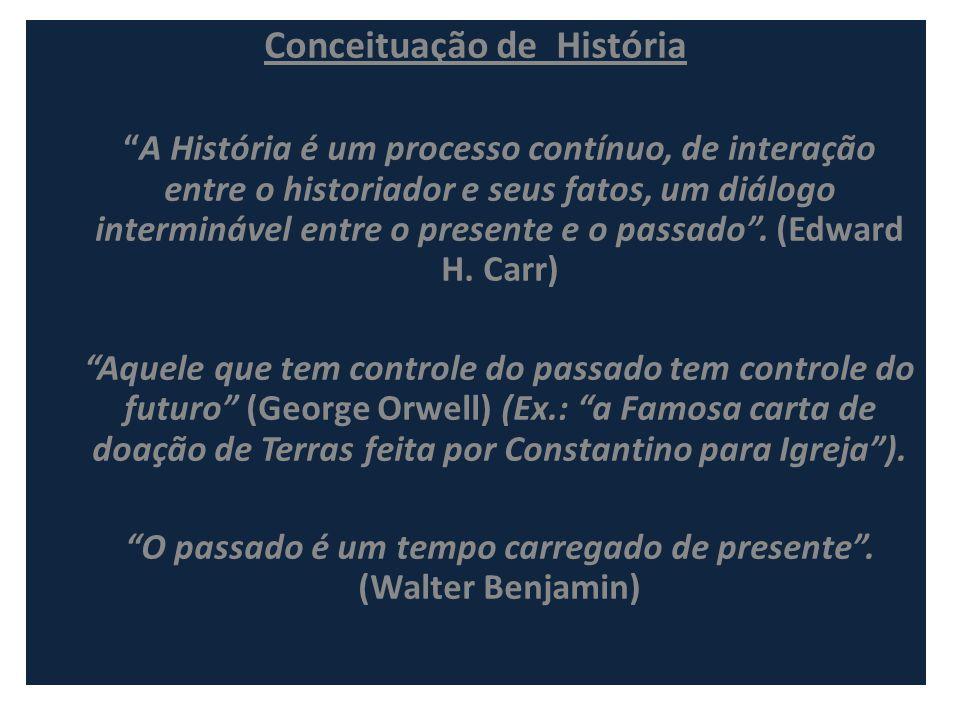 Conceituação de História A História é um processo contínuo, de interação entre o historiador e seus fatos, um diálogo interminável entre o presente e