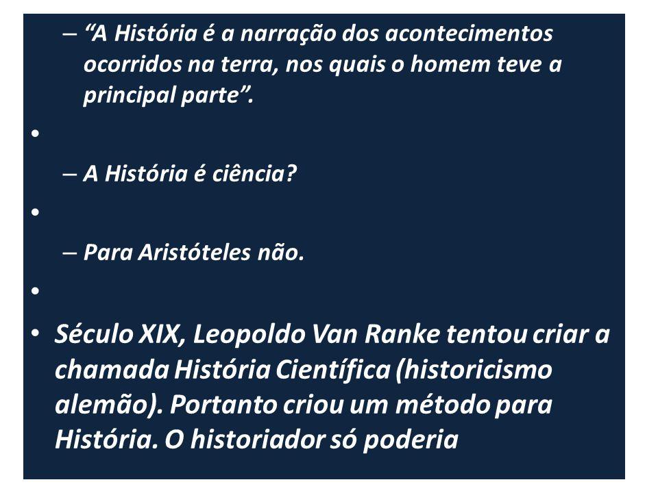 – A História é a narração dos acontecimentos ocorridos na terra, nos quais o homem teve a principal parte. – A História é ciência? – Para Aristóteles