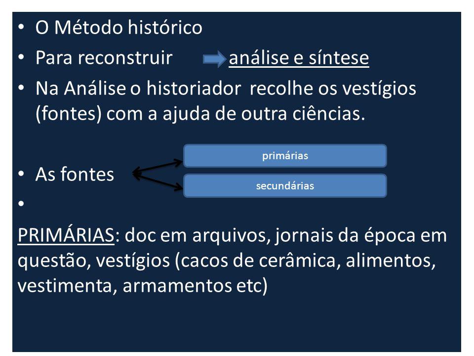 O Método histórico Para reconstruir análise e síntese Na Análise o historiador recolhe os vestígios (fontes) com a ajuda de outra ciências. As fontes