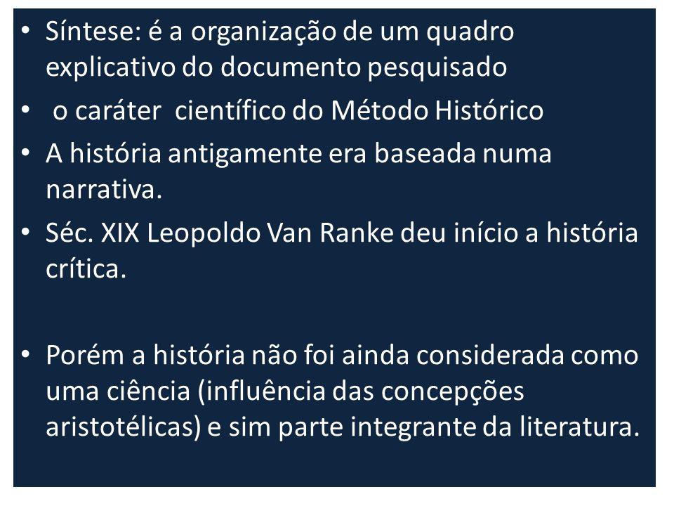 Síntese: é a organização de um quadro explicativo do documento pesquisado o caráter científico do Método Histórico A história antigamente era baseada
