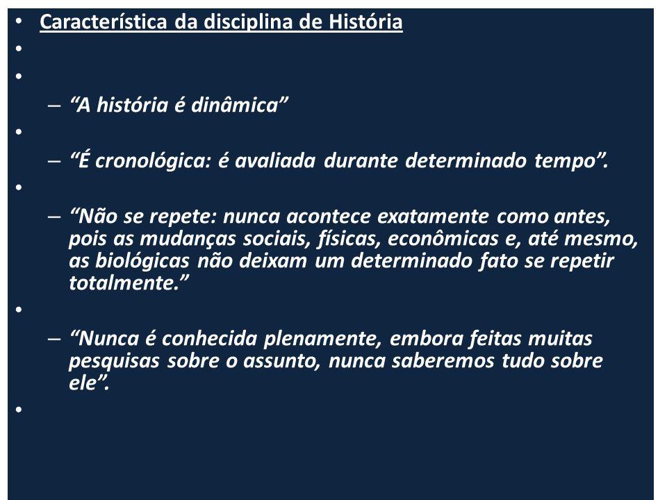 Característica da disciplina de História – A história é dinâmica – É cronológica: é avaliada durante determinado tempo. – Não se repete: nunca acontec