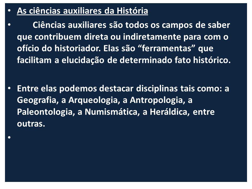 As ciências auxiliares da História Ciências auxiliares são todos os campos de saber que contribuem direta ou indiretamente para com o ofício do histor